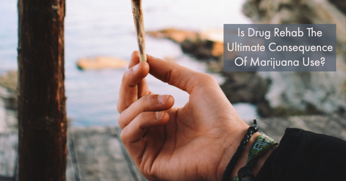 Is Drug Rehab The Ultimate Consequence Of Marijuana Use?