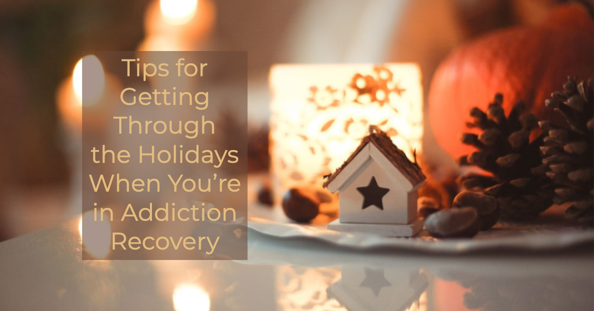 Tips for Getting Through the Holidays When You are in Addiction Recovery